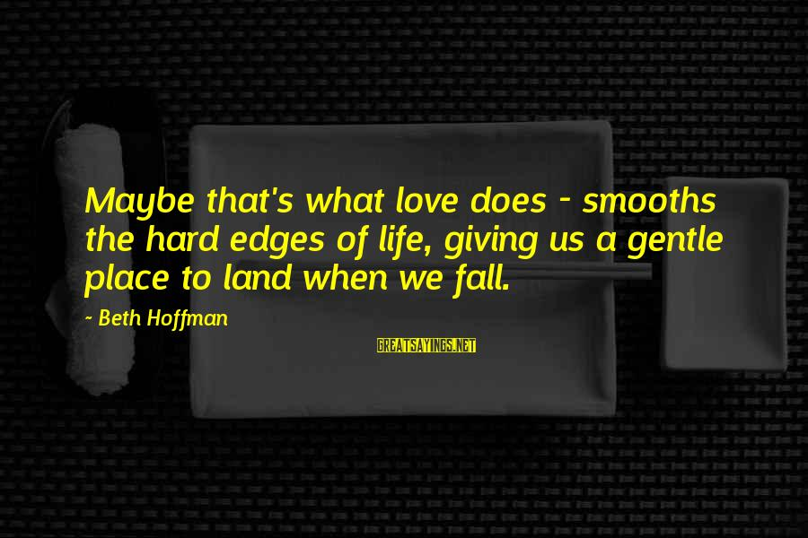 Hoffman's Sayings By Beth Hoffman: Maybe that's what love does - smooths the hard edges of life, giving us a