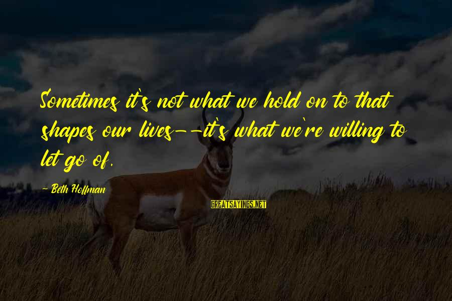 Hoffman's Sayings By Beth Hoffman: Sometimes it's not what we hold on to that shapes our lives--it's what we're willing