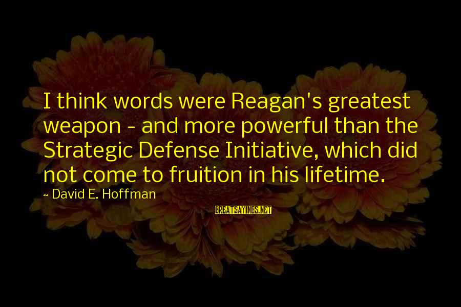 Hoffman's Sayings By David E. Hoffman: I think words were Reagan's greatest weapon - and more powerful than the Strategic Defense