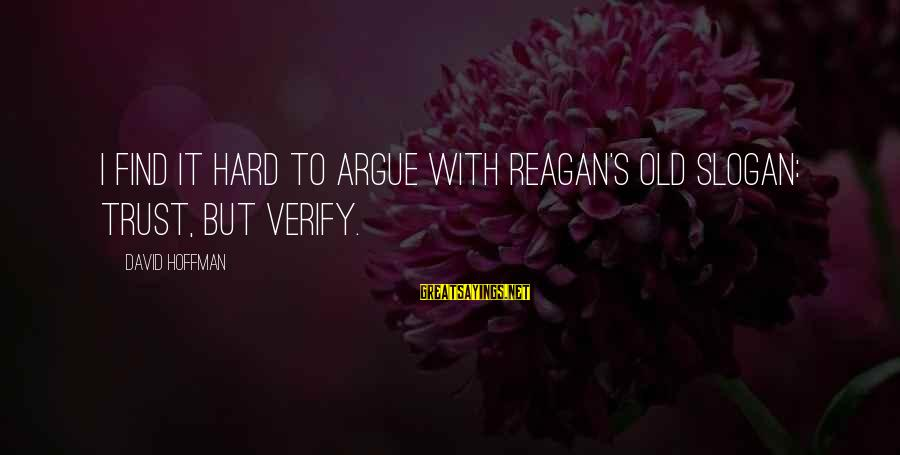 Hoffman's Sayings By David Hoffman: I find it hard to argue with Reagan's old slogan: Trust, but verify.