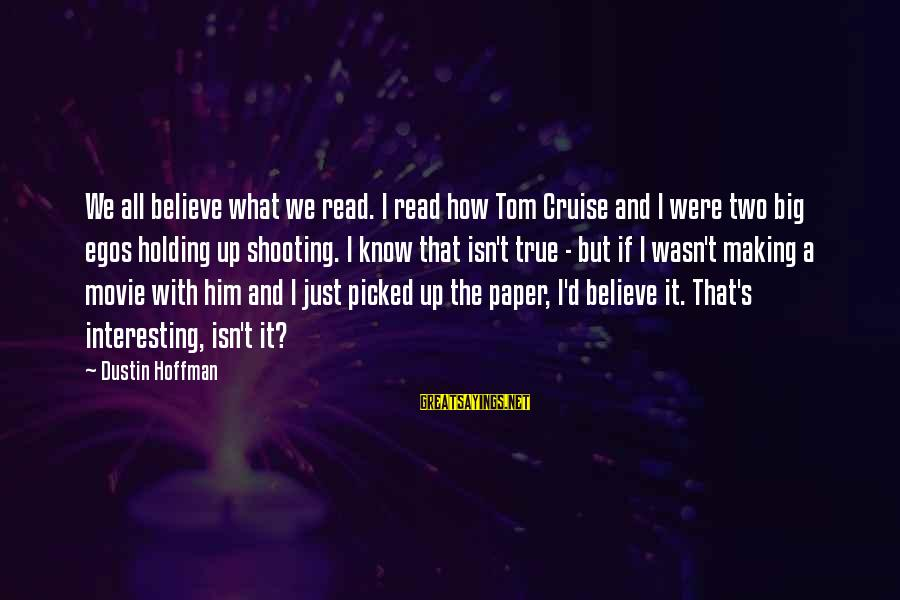 Hoffman's Sayings By Dustin Hoffman: We all believe what we read. I read how Tom Cruise and I were two