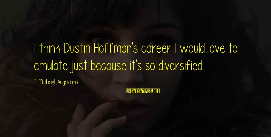 Hoffman's Sayings By Michael Angarano: I think Dustin Hoffman's career I would love to emulate just because it's so diversified.