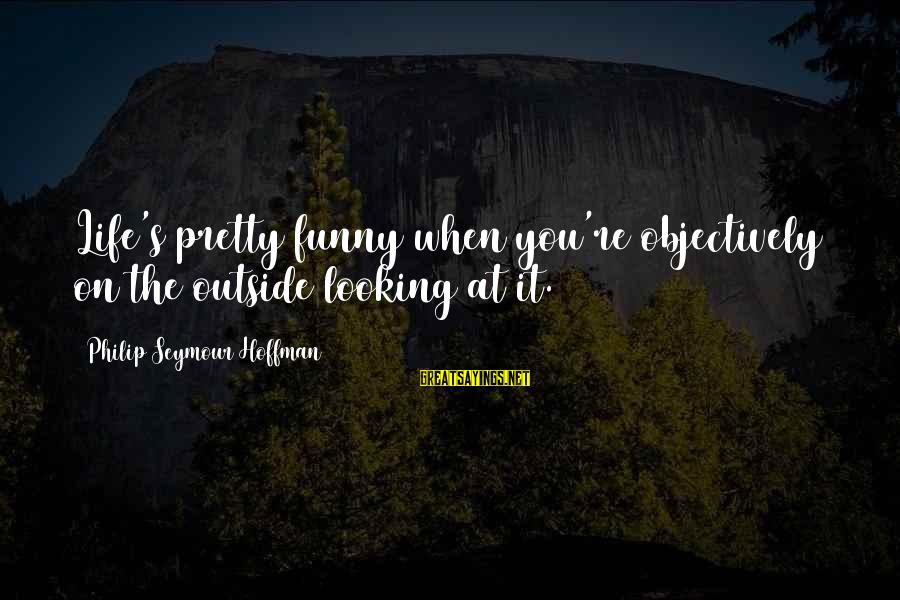 Hoffman's Sayings By Philip Seymour Hoffman: Life's pretty funny when you're objectively on the outside looking at it.