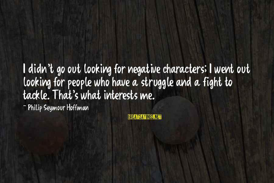 Hoffman's Sayings By Philip Seymour Hoffman: I didn't go out looking for negative characters; I went out looking for people who