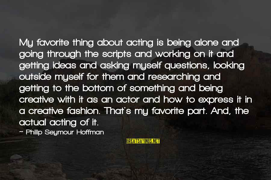 Hoffman's Sayings By Philip Seymour Hoffman: My favorite thing about acting is being alone and going through the scripts and working
