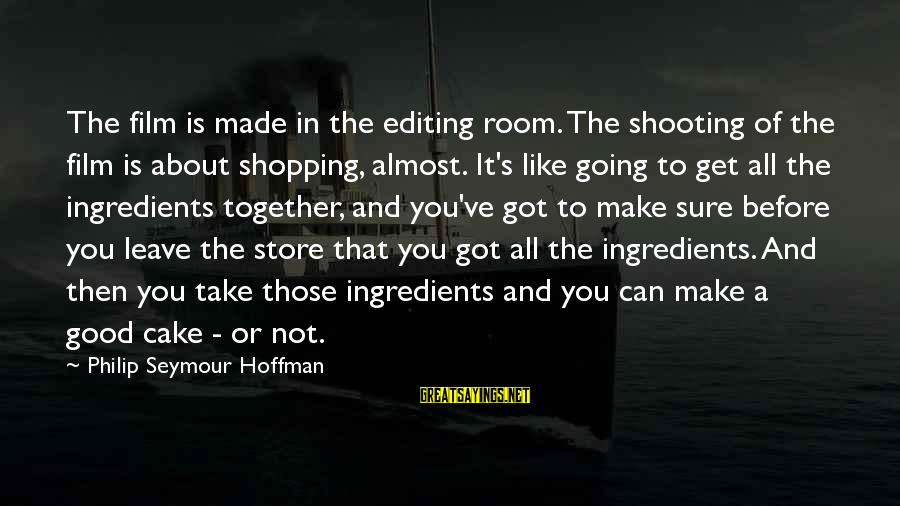 Hoffman's Sayings By Philip Seymour Hoffman: The film is made in the editing room. The shooting of the film is about