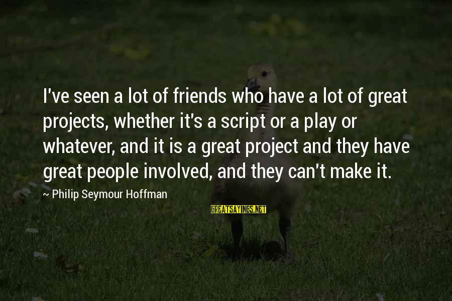 Hoffman's Sayings By Philip Seymour Hoffman: I've seen a lot of friends who have a lot of great projects, whether it's