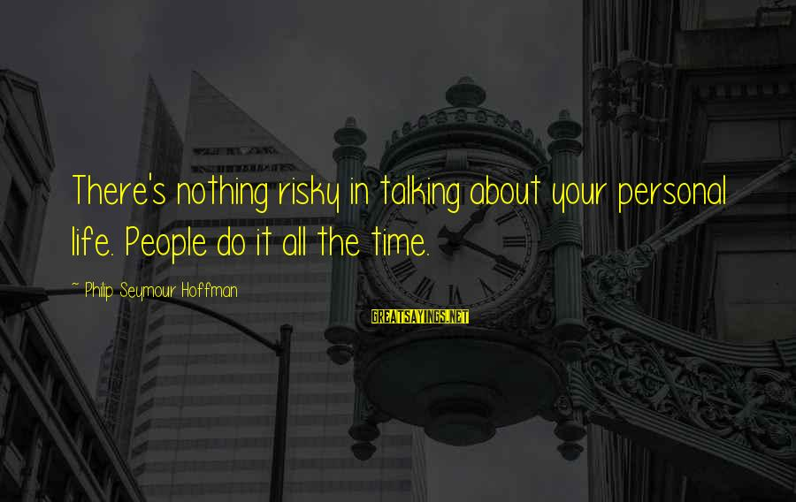 Hoffman's Sayings By Philip Seymour Hoffman: There's nothing risky in talking about your personal life. People do it all the time.