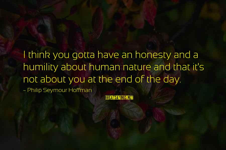 Hoffman's Sayings By Philip Seymour Hoffman: I think you gotta have an honesty and a humility about human nature and that