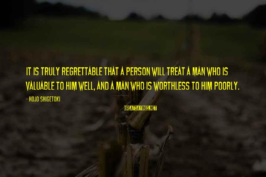 Hojo Shigetoki Sayings By Hojo Shigetoki: It is truly regrettable that a person will treat a man who is valuable to