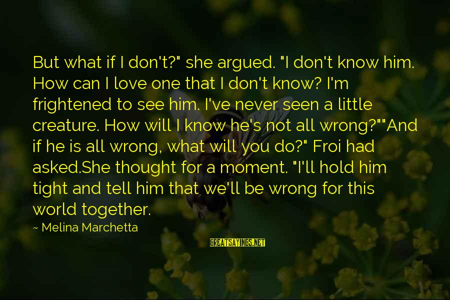 "Hold Him Tight Sayings By Melina Marchetta: But what if I don't?"" she argued. ""I don't know him. How can I love"