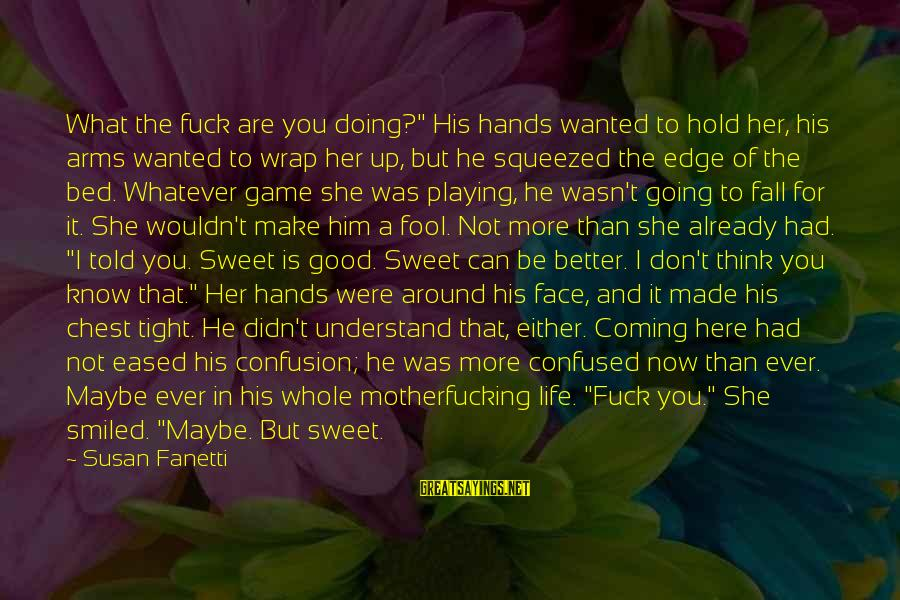 "Hold Him Tight Sayings By Susan Fanetti: What the fuck are you doing?"" His hands wanted to hold her, his arms wanted"