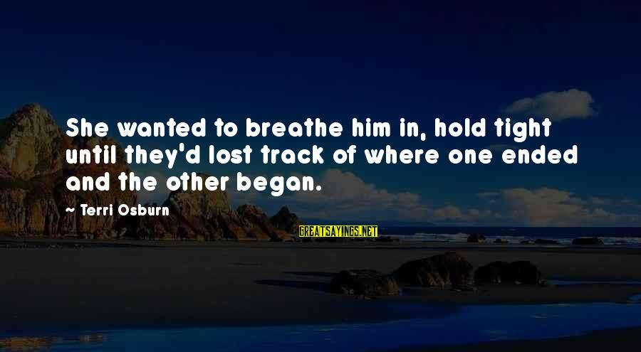 Hold Him Tight Sayings By Terri Osburn: She wanted to breathe him in, hold tight until they'd lost track of where one