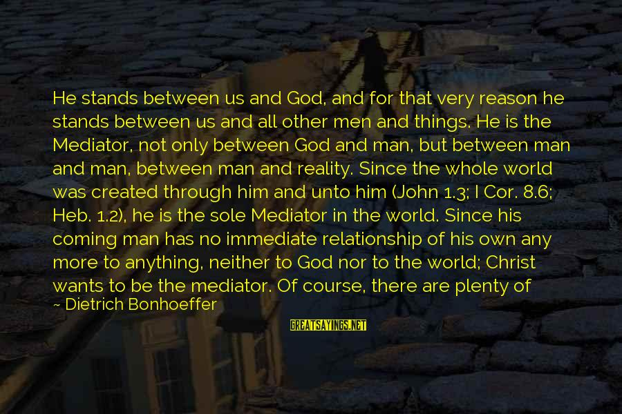 Hold On Relationship Sayings By Dietrich Bonhoeffer: He stands between us and God, and for that very reason he stands between us