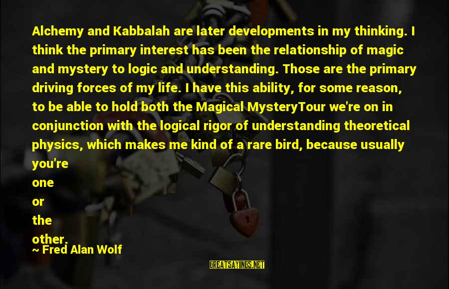 Hold On Relationship Sayings By Fred Alan Wolf: Alchemy and Kabbalah are later developments in my thinking. I think the primary interest has