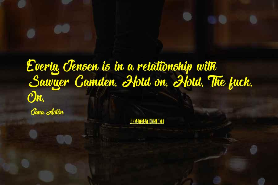 Hold On Relationship Sayings By Jana Aston: Everly Jensen is in a relationship with Sawyer Camden. Hold on. Hold. The fuck. On.