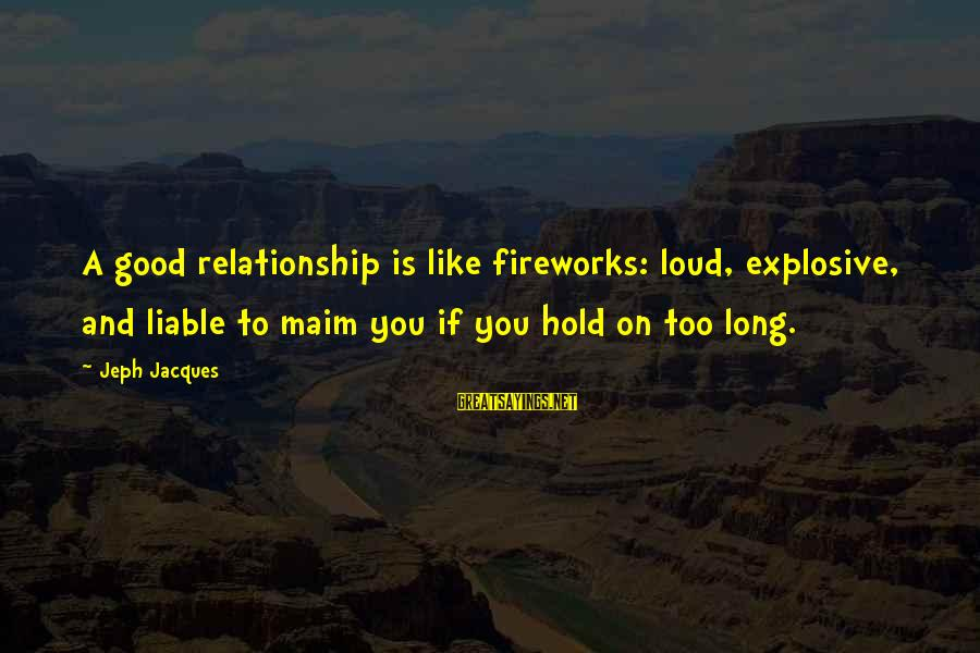 Hold On Relationship Sayings By Jeph Jacques: A good relationship is like fireworks: loud, explosive, and liable to maim you if you