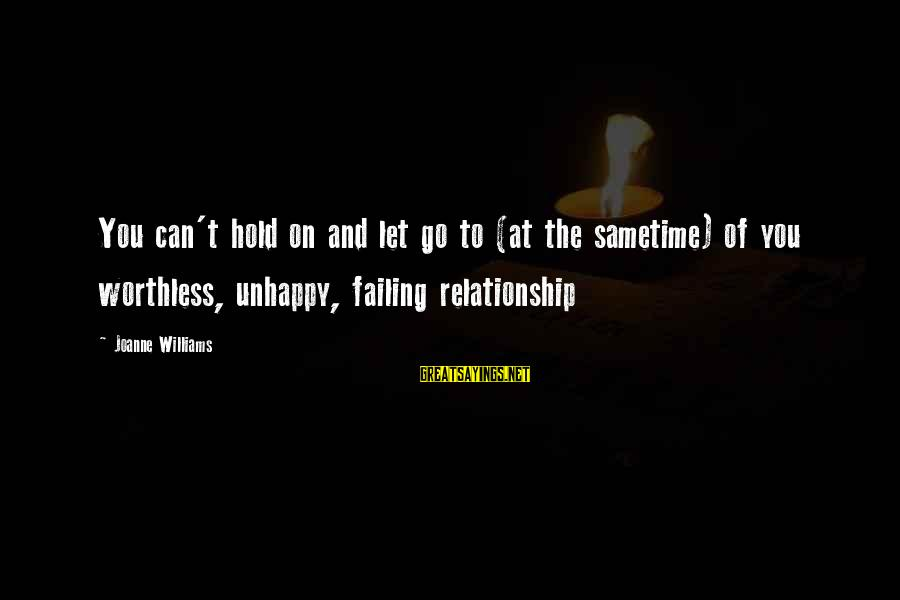Hold On Relationship Sayings By Joanne Williams: You can't hold on and let go to (at the sametime) of you worthless, unhappy,