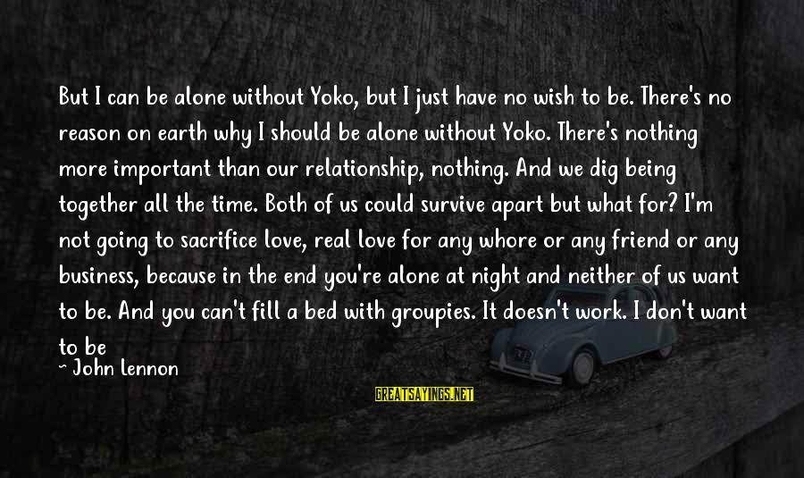 Hold On Relationship Sayings By John Lennon: But I can be alone without Yoko, but I just have no wish to be.
