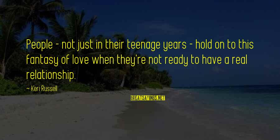 Hold On Relationship Sayings By Keri Russell: People - not just in their teenage years - hold on to this fantasy of