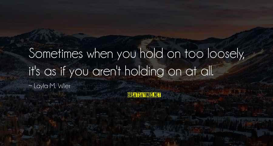 Hold On Relationship Sayings By Layla M. Wier: Sometimes when you hold on too loosely, it's as if you aren't holding on at