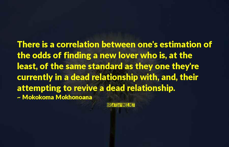 Hold On Relationship Sayings By Mokokoma Mokhonoana: There is a correlation between one's estimation of the odds of finding a new lover