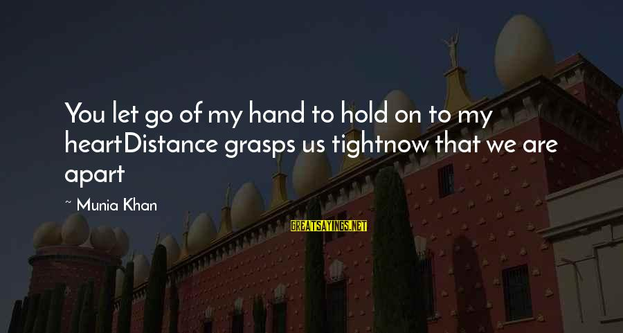 Hold On Relationship Sayings By Munia Khan: You let go of my hand to hold on to my heartDistance grasps us tightnow