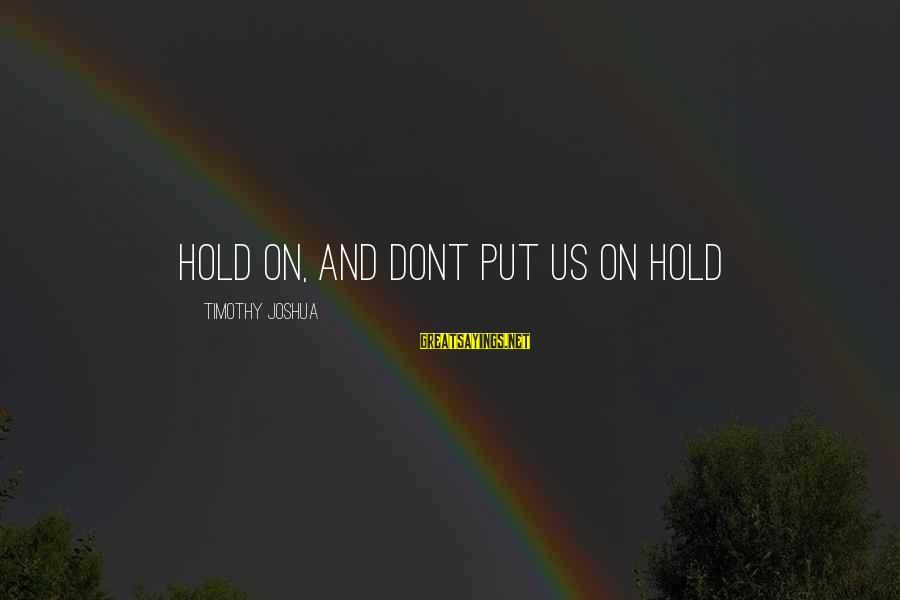 Hold On Relationship Sayings By Timothy Joshua: Hold on, and dont put us on hold