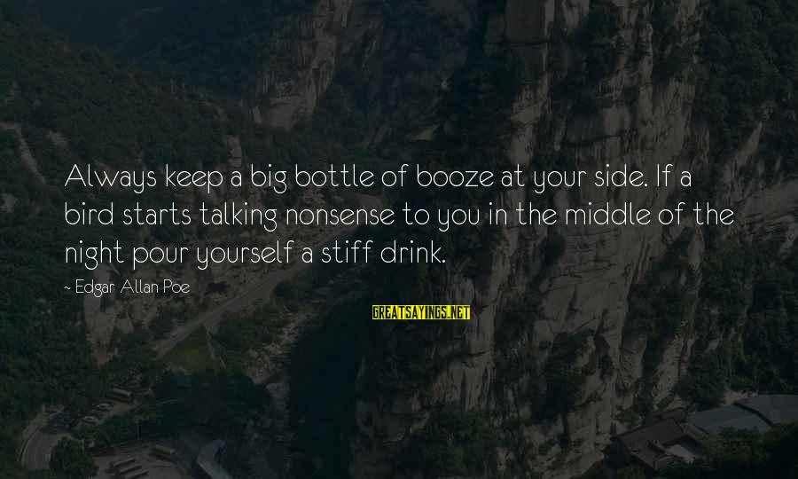 Hold On Tight And Never Let Go Sayings By Edgar Allan Poe: Always keep a big bottle of booze at your side. If a bird starts talking