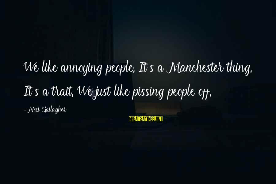 Hold On Tight And Never Let Go Sayings By Noel Gallagher: We like annoying people. It's a Manchester thing. It's a trait. We just like pissing