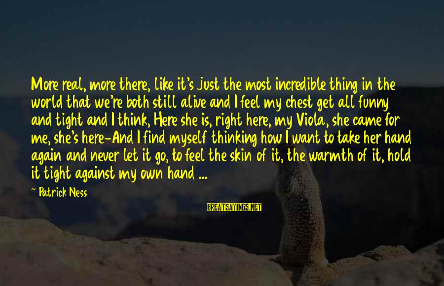Hold On Tight And Never Let Go Sayings By Patrick Ness: More real, more there, like it's just the most incredible thing in the world that