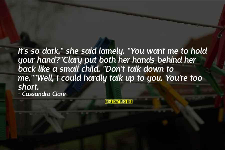"""Hold Your Hand Sayings By Cassandra Clare: It's so dark,"""" she said lamely. """"You want me to hold your hand?""""Clary put both"""