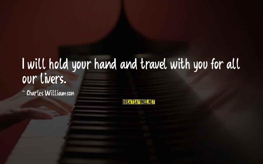 Hold Your Hand Sayings By Charles Williamson: I will hold your hand and travel with you for all our livers.