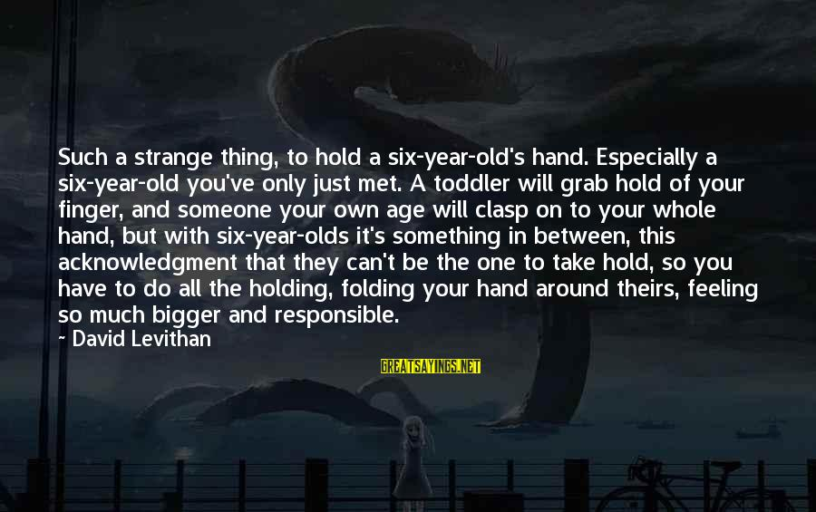 Hold Your Hand Sayings By David Levithan: Such a strange thing, to hold a six-year-old's hand. Especially a six-year-old you've only just
