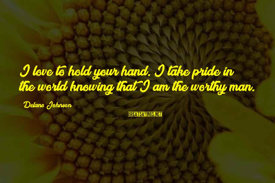 Hold Your Hand Sayings By Delano Johnson: I love to hold your hand. I take pride in the world knowing that I