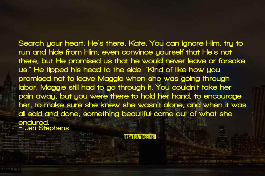 Hold Your Hand Sayings By Jen Stephens: Search your heart. He's there, Kate. You can ignore Him, try to run and hide