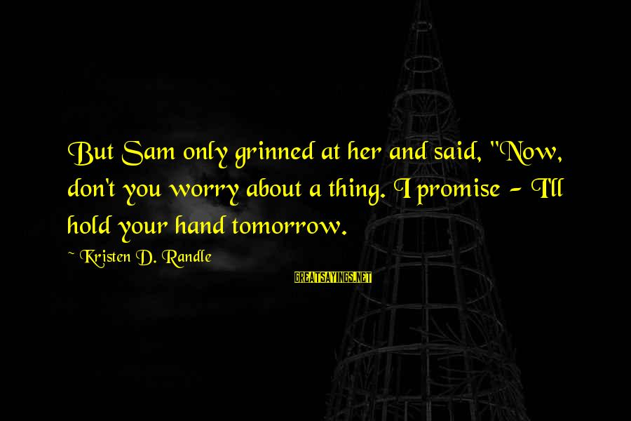 """Hold Your Hand Sayings By Kristen D. Randle: But Sam only grinned at her and said, """"Now, don't you worry about a thing."""