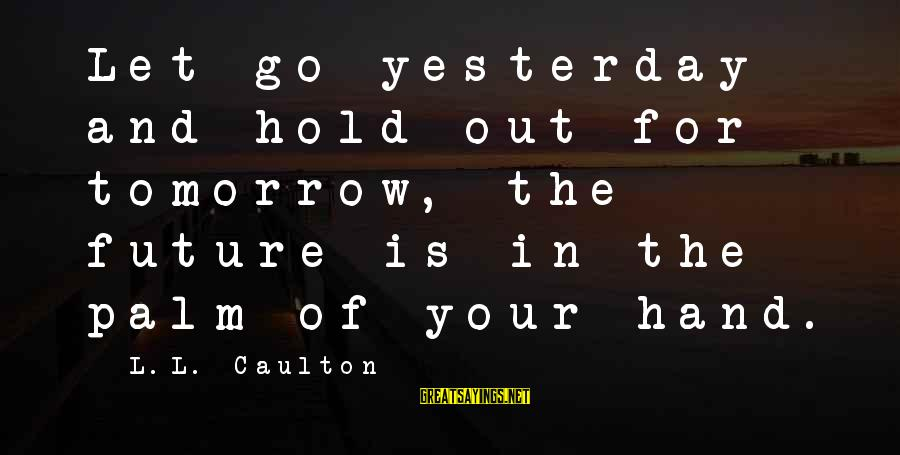 Hold Your Hand Sayings By L.L. Caulton: Let go yesterday and hold out for tomorrow, the future is in the palm of