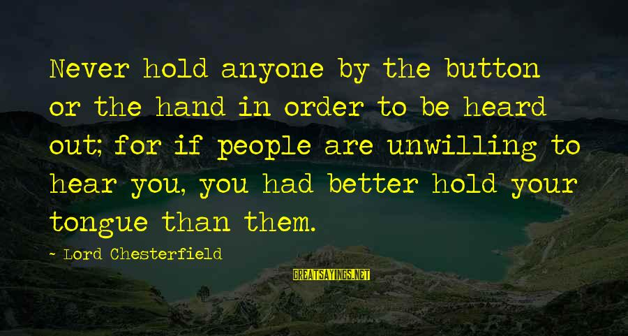 Hold Your Hand Sayings By Lord Chesterfield: Never hold anyone by the button or the hand in order to be heard out;