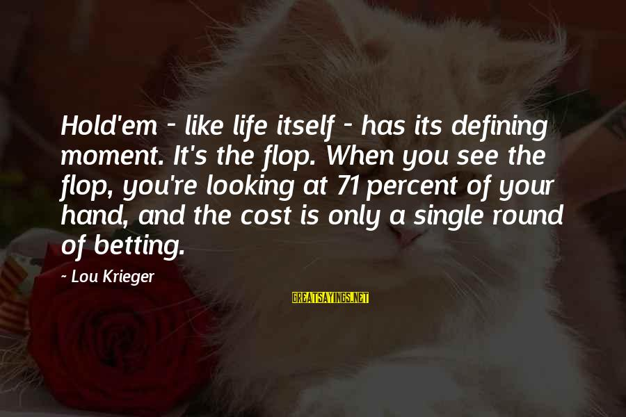 Hold Your Hand Sayings By Lou Krieger: Hold'em - like life itself - has its defining moment. It's the flop. When you