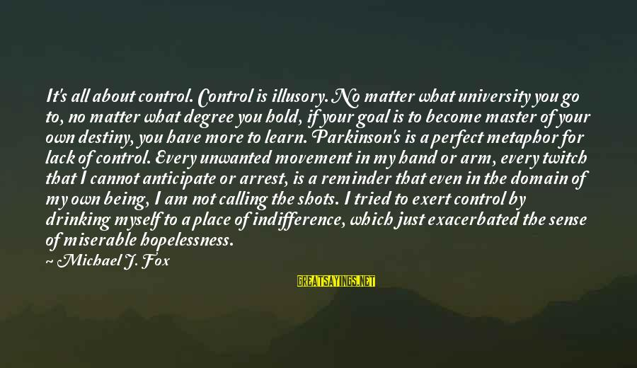 Hold Your Hand Sayings By Michael J. Fox: It's all about control. Control is illusory. No matter what university you go to, no