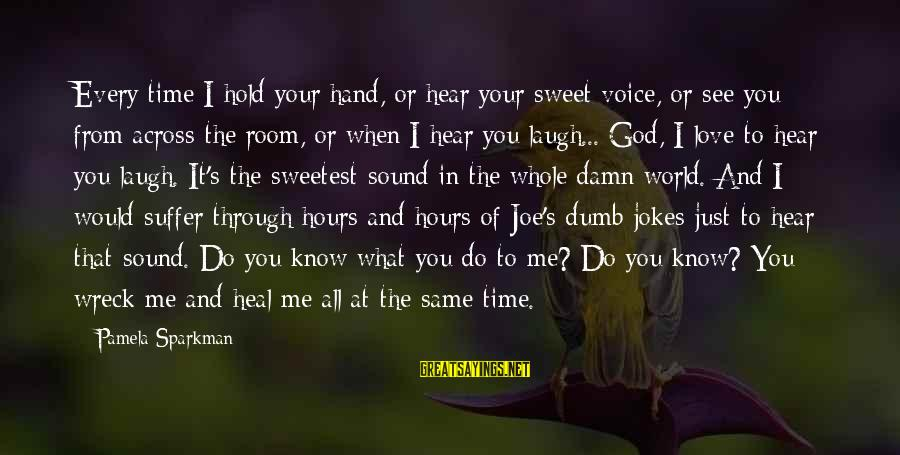 Hold Your Hand Sayings By Pamela Sparkman: Every time I hold your hand, or hear your sweet voice, or see you from