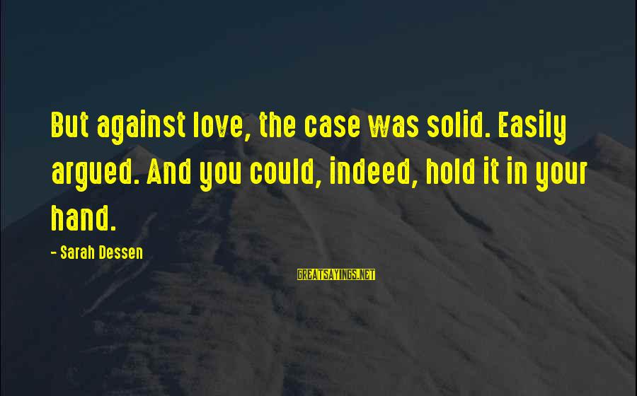 Hold Your Hand Sayings By Sarah Dessen: But against love, the case was solid. Easily argued. And you could, indeed, hold it