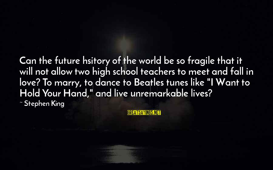 Hold Your Hand Sayings By Stephen King: Can the future hsitory of the world be so fragile that it will not allow