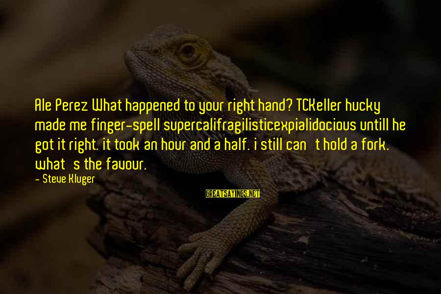 Hold Your Hand Sayings By Steve Kluger: Ale Perez What happened to your right hand? TCKeller hucky made me finger-spell supercalifragilisticexpialidocious untill