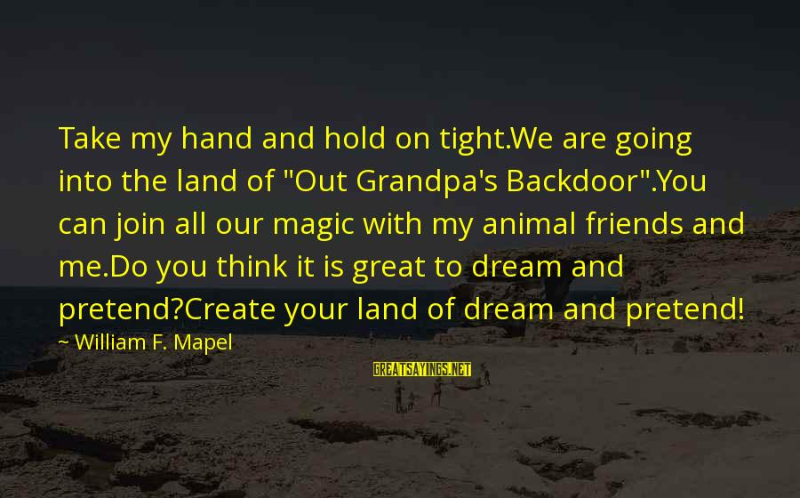 """Hold Your Hand Sayings By William F. Mapel: Take my hand and hold on tight.We are going into the land of """"Out Grandpa's"""