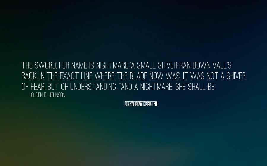"Holden R. Johnson Sayings: The Sword. Her name is Nightmare.""A small shiver ran down Vall's back, in the exact"