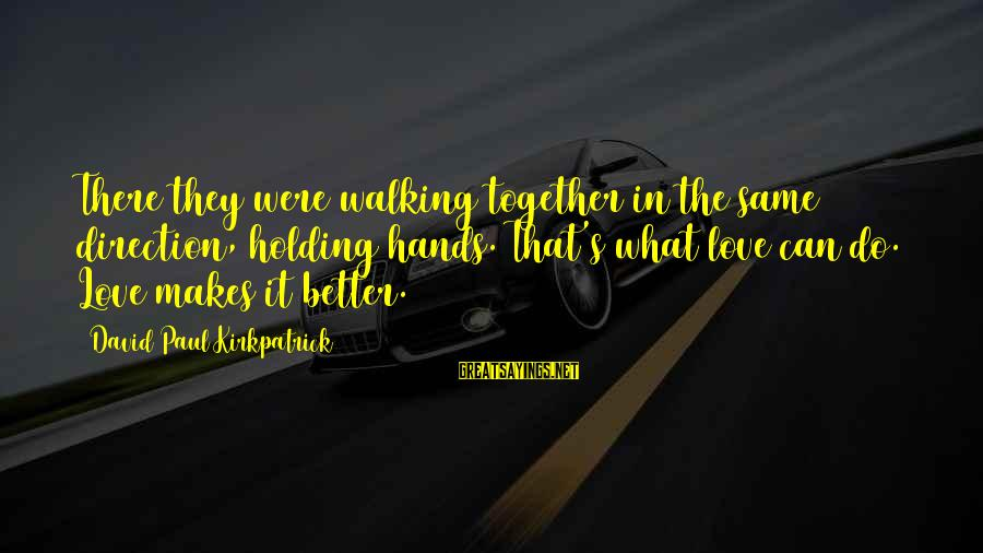 Holding Hands Sayings By David Paul Kirkpatrick: There they were walking together in the same direction, holding hands. That's what love can
