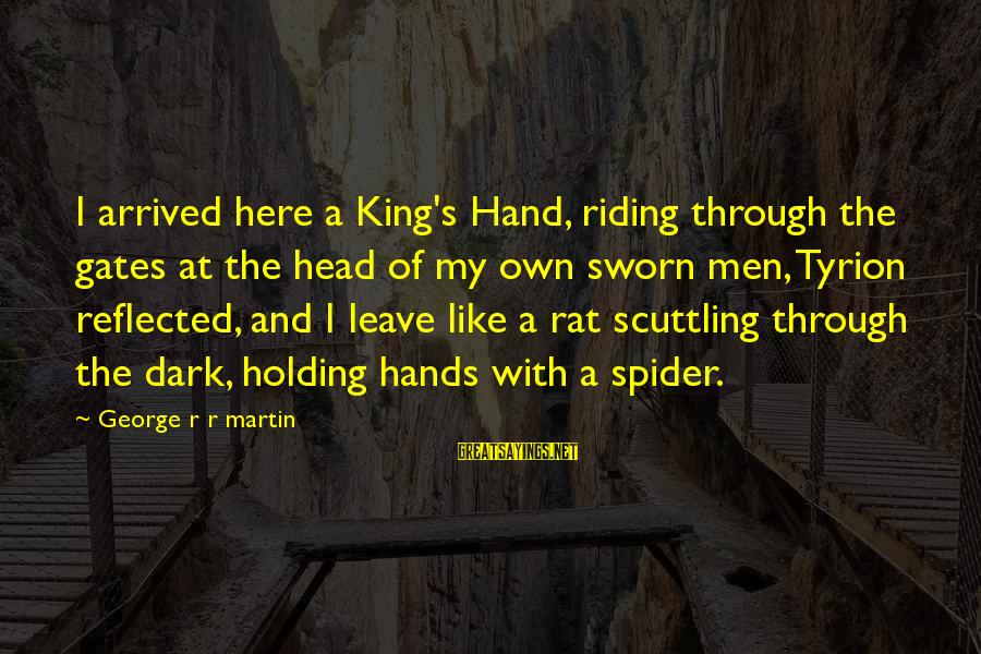 Holding Hands Sayings By George R R Martin: I arrived here a King's Hand, riding through the gates at the head of my