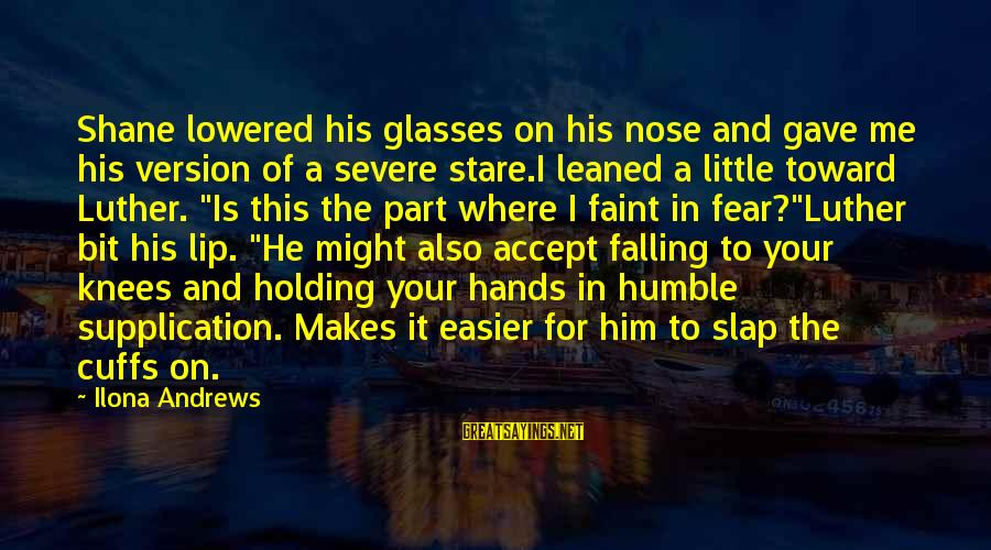 Holding Hands Sayings By Ilona Andrews: Shane lowered his glasses on his nose and gave me his version of a severe